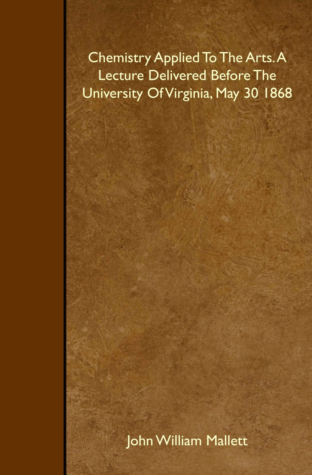 Read Online Chemistry Applied To The Arts. A Lecture Delivered Before The University Of Virginia, May 30 1868 ebook