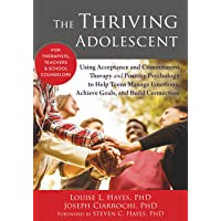 Thriving Adolescent: Using Acceptance and Commitment Therapy and Positive Psychology to Help Teens Manage Emotions, Achieve Goals, and Build Connection