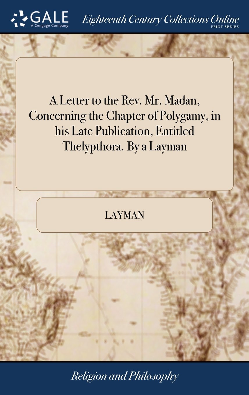 A Letter to the Rev. Mr. Madan, Concerning the Chapter of Polygamy, in His Late Publication, Entitled Thelypthora. by a Layman pdf