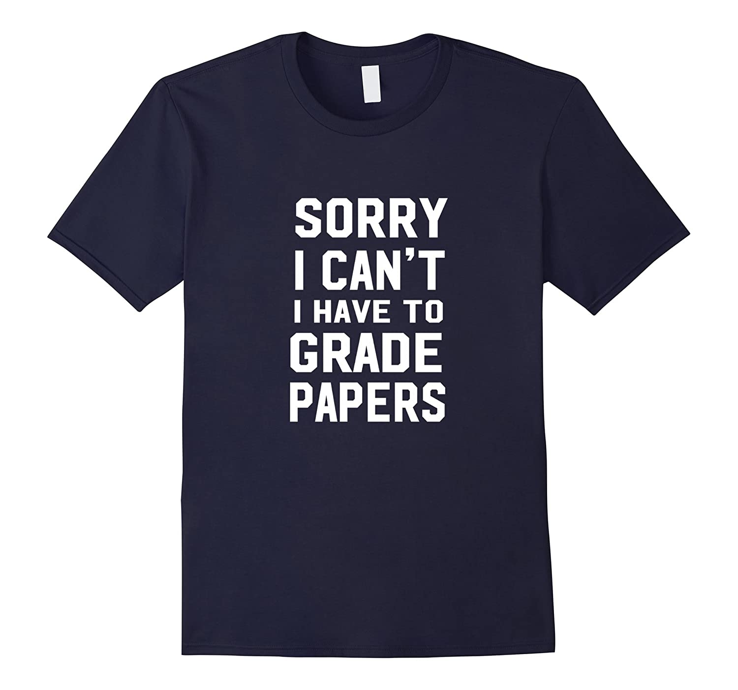Sorry I Can't, I Have To Grade Papers T-Shirt-TH