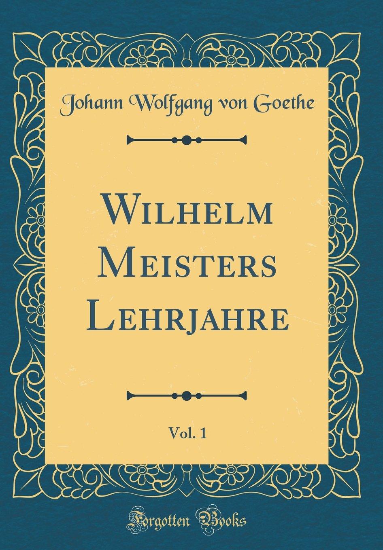 Wilhelm Meisters Lehrjahre, Vol. 1 (Classic Reprint)