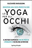 Recupera una vista perfetta con lo yoga per gli occhi: Il metodo giapponese che ha risolto i problemi di sei milioni di persone