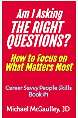 AM I ASKING THE RIGHT QUESTIONS? : How to Focus on What Matters Most (Career Savvy People Skills Series Book 1) Kindle Edition