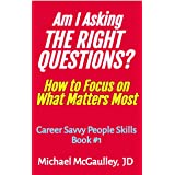 AM I ASKING THE RIGHT QUESTIONS? : How to Focus on What Matters Most (Career Savvy People Skills)