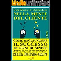 NELLA MENTE DEL CLIENTE Come raggiungere il successo in ogni business grazie alle più efficaci strategie di Psicologia, Comunicazione e Marketing: Corso ... (FORMAZIONE PROFESSIONALE) (Italian Edition)