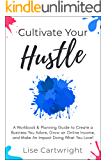 Cultivate Your Hustle: A Workbook & Planning Guide to Create a Business You Adore, Grow Your Online Income and Make an Impact Doing What You Love!