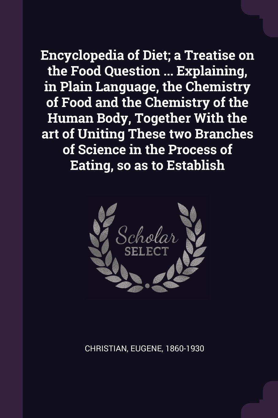 Encyclopedia of Diet; A Treatise on the Food Question ... Explaining, in Plain Language, the Chemistry of Food and the Chemistry of the Human Body, ... in the Process of Eating, So as to Establish ebook
