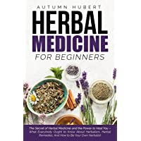 Herbal Medicine for Beginners: The Secret of Herbal Medicine and the Power to Heal You – What Everybody Ought to Know About Herbalism, Herbal Remedies, And How to Be Your Own Herbalist
