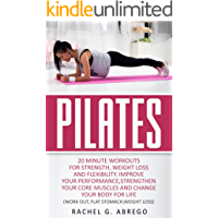 Pilates: 20 Minute Workouts for Strength, Weight Loss, and Flexibility. Improve Your Performance, Strengthen Your Core Muscles, and Change Your Body for Stomach,Weight loss (English Edition)