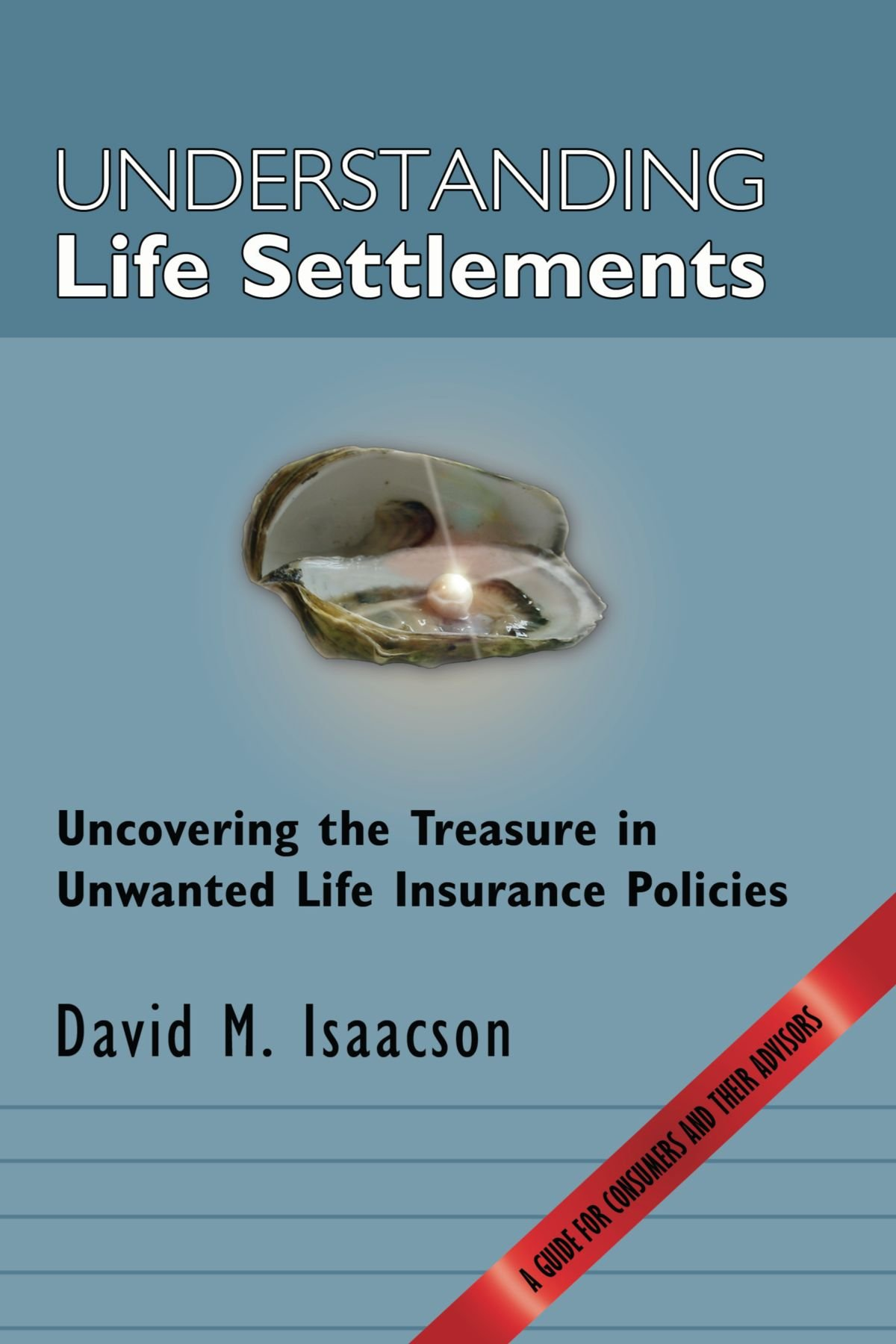 Understanding Life Settlements: Uncovering the treasures in unwanted life insurance policies. A guide for consumers and their advisors
