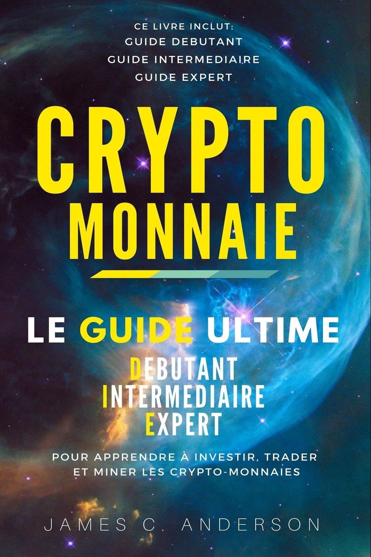 Crypto-monnaie: Le Guide Ultime Débutant, Intermédiaire et Expert pour Apprendre à Investir, Trader et Miner les Crypto-Monnaies (French Edition) pdf epub