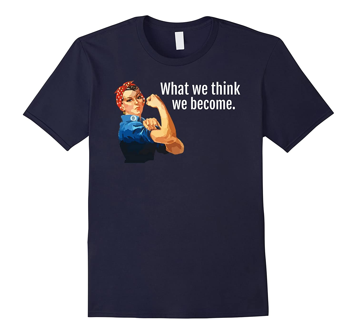 What We Think We Become Rosie the Riveter T-Shirt Inspire-RT