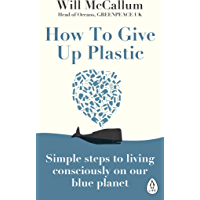 How to Give Up Plastic: A Guide to Changing the World, One Plastic Bottle at a Time. From the Head of Oceans at Greenpeace and spokesperson for their anti-plastic campaign (English Edition)