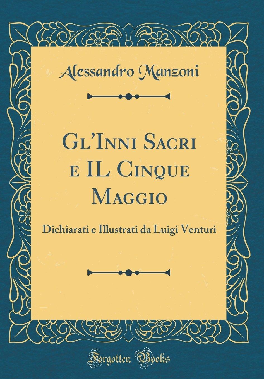 Gl'inni Sacri E Il Cinque Maggio: Dichiarati E Illustrati Da Luigi Venturi (Classic Reprint) (Italian Edition) PDF