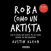 Roba como un artista: Las 10 cosas que nadie te ha dicho acerca de ser creativo / Steal Like an Artist: 10 Things Nobody…