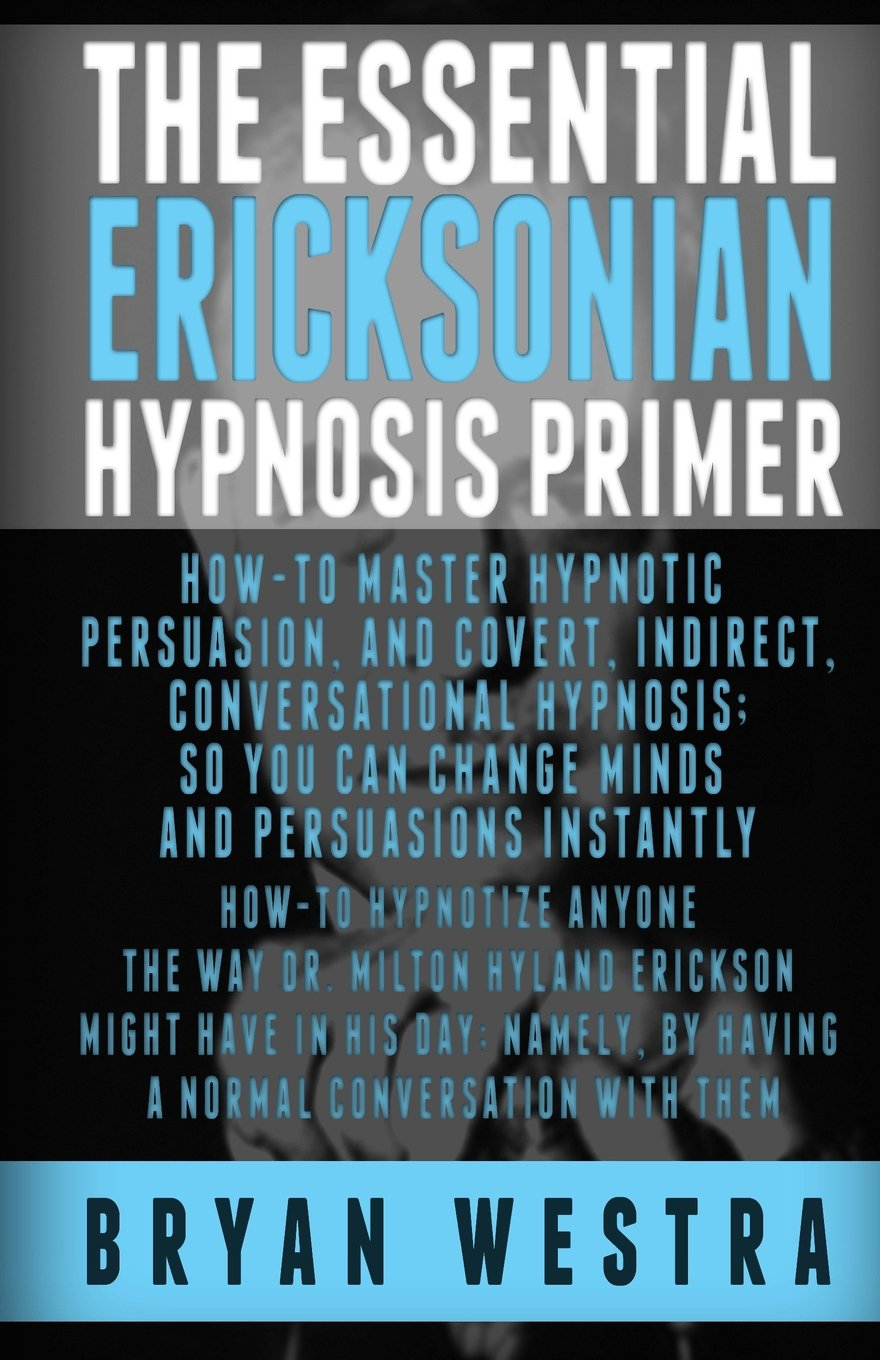 The Essential Ericksonian Hypnosis Primer: Howto Master Hypnotic  Persuasion, And Covert, Indirect,