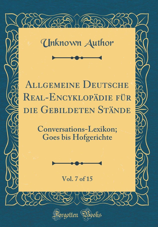 Download Allgemeine Deutsche Real-Encyklopädie Für Die Gebildeten Stände, Vol. 7 of 15: Conversations-Lexikon; Goes Bis Hofgerichte (Classic Reprint) (German Edition) PDF