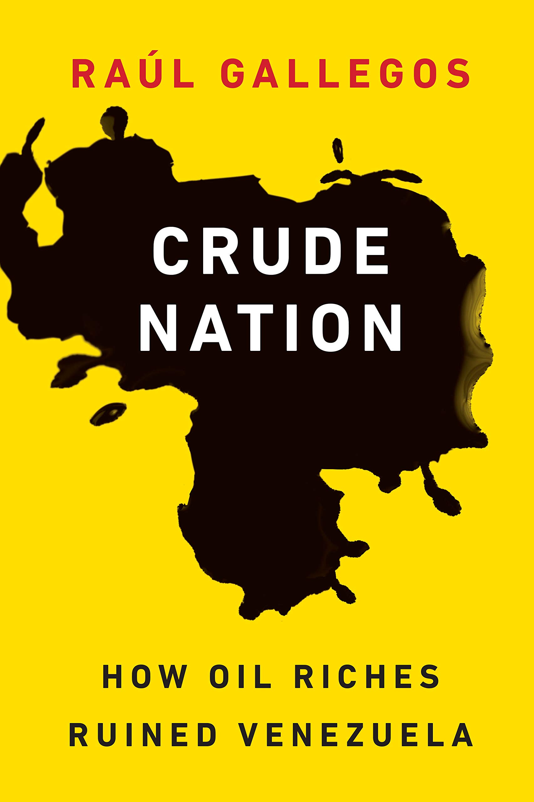 Crude Nation: How Oil Riches Ruined Venezuela: Raúl Gallegos