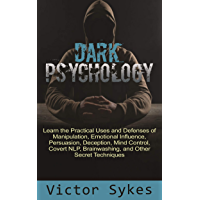 Dark Psychology: Learn the Practical Uses and Defenses of Manipulation, Emotional Influence, Persuasion, Deception, Mind…