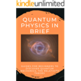 Quantum Physics In Brief: Guides For Beginners To Discover Quantum Mechanics, The Relativity Theory: Quantum Physics For…