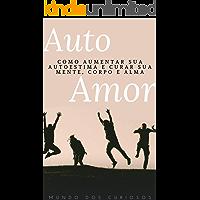 Auto Amor: Como aumentar sua autoestima e curar sua mente, corpo e alma (Auto Ajuda Livro 3)