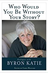Who Would You Be Without Your Story?: Dialogues with Byron Katie Kindle Edition