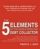 The 5 Elements of the Highly Effective Debt Collector: How to Become a Top Performing Debt Collector in Less than 30 Days! The Powerful Training ... Effective & Top Performing Debt Collectors