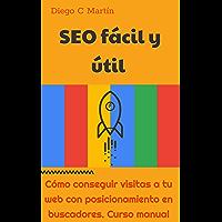 SEO Fácil y útil: Cómo conseguir visitas a tu web con posicionamiento en buscadores. Curso manual.