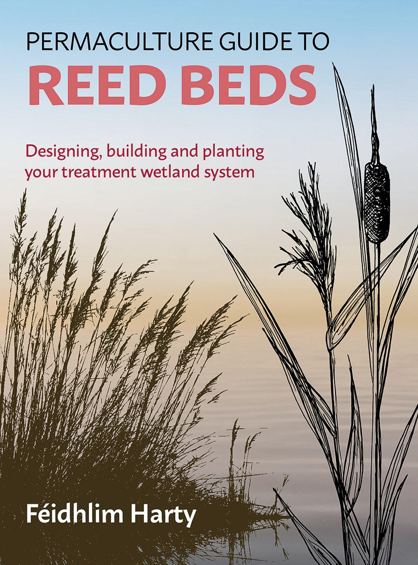 The Permaculture Guide to Reed Beds: Designing, Building and Planting Your Treatment Wetland System