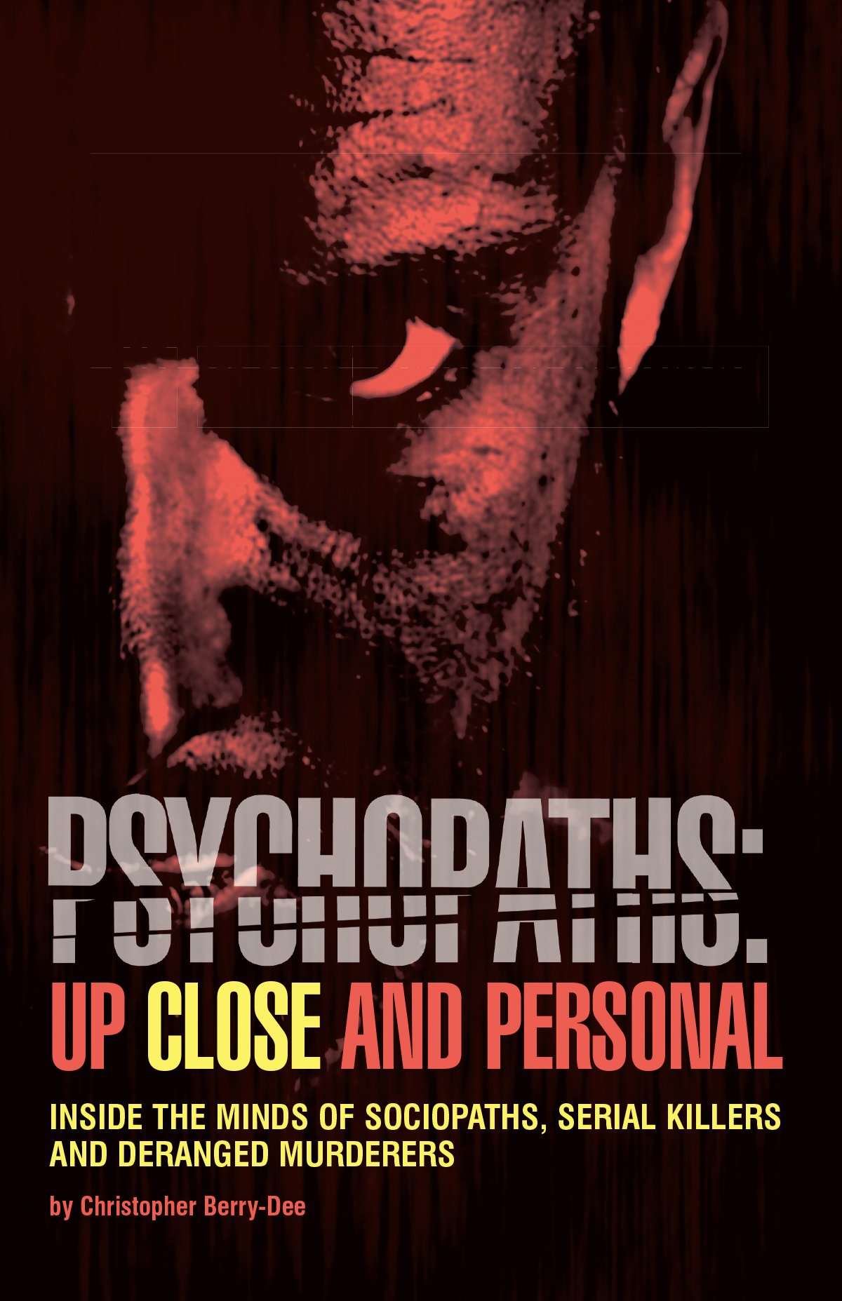 Psychopaths: Up Close and Personal: Inside the Minds of Sociopaths, Serial Killers and Deranged Murderers