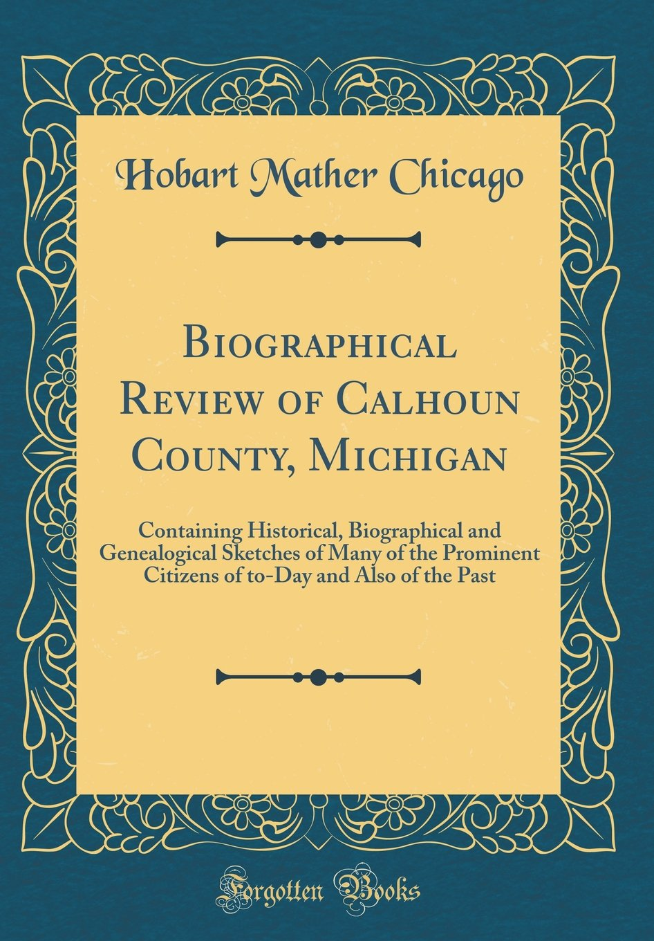 Download Biographical Review of Calhoun County, Michigan: Containing Historical, Biographical and Genealogical Sketches of Many of the Prominent Citizens of to-Day and Also of the Past (Classic Reprint) pdf epub