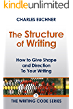 The Structure of Writing: A Short How-To Guide to Organize Your Stories, Essays, Reports, and More (The Writing Code Series Book 7)