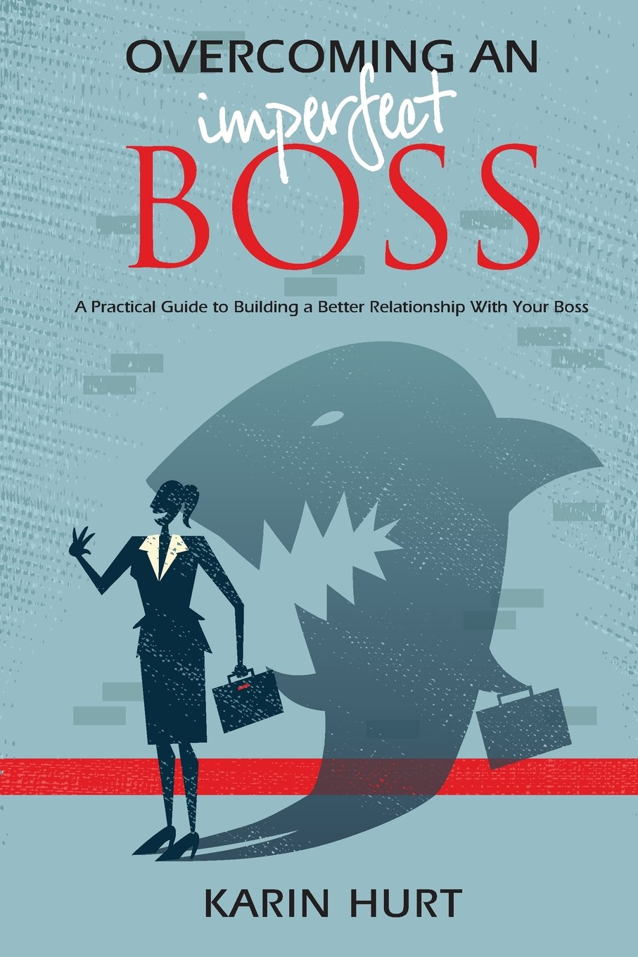 Overcoming an Imperfect Boss: A Practical Guide to Building a Better Relationship With Your Boss