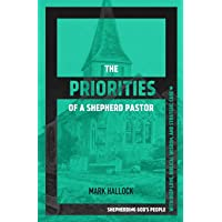 The Priorities of a Shepherd Pastor: Shepherding God's People with Deep Love, Biblical Wisdom, and Strategic Care