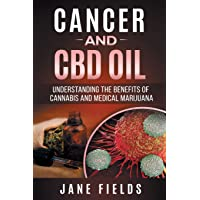 Cancer and CBD OIL - Understanding the Benefits of Cannabis & Medical Marijuana: The natural, effective, modern day treatment to fight breast, prostate, lung, skin, colon and brain cancer