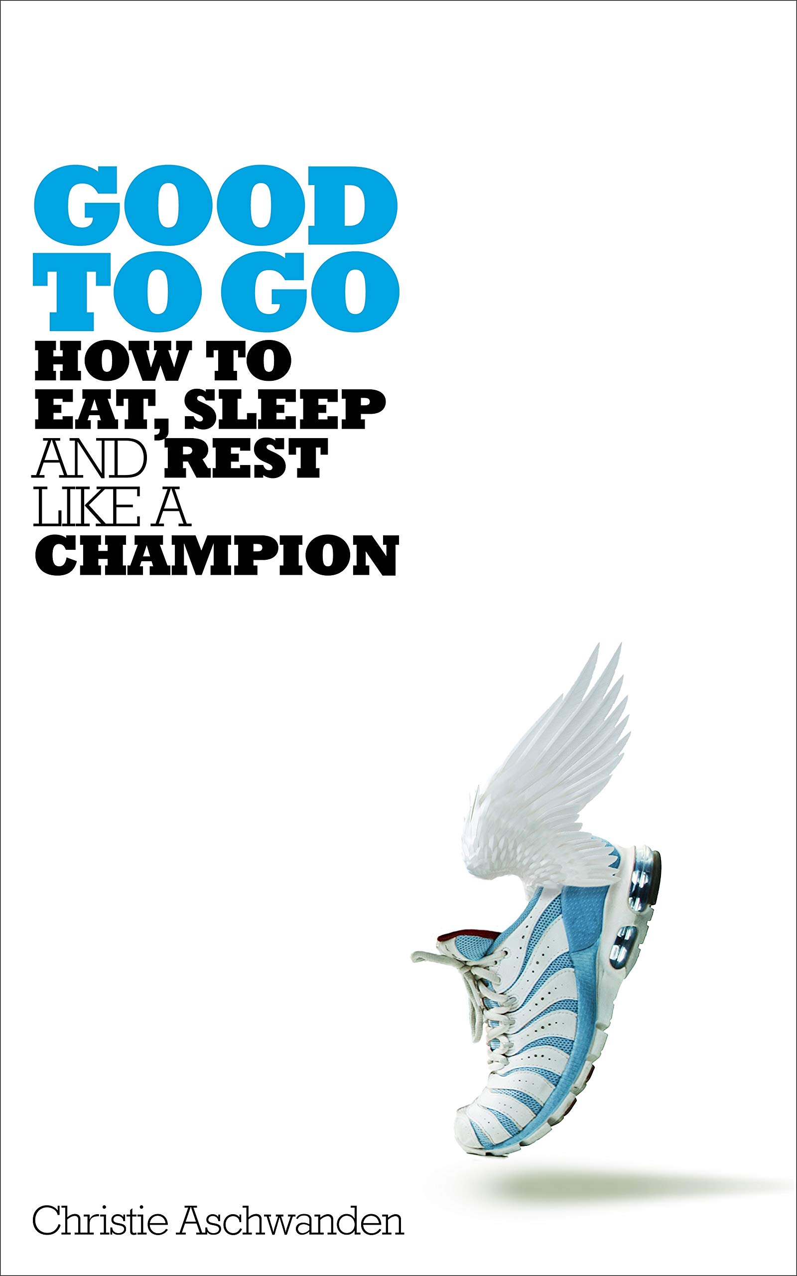 Good to Go: How to Eat, Sleep and Rest Like a Champion por Christie Aschwanden