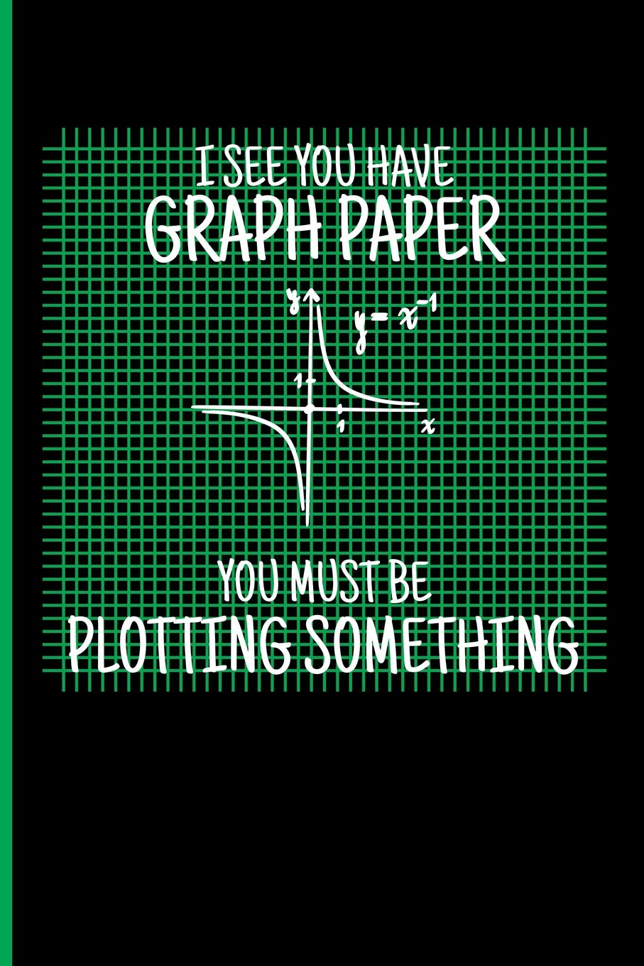 I See You Have Graph Paper You Must Be Plotting Something: Math ...