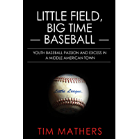 Little Field, Big Time Baseball: Youth Baseball Passion and Excess in a Middle American Town (English Edition)