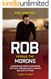 Rob Versus The Morons: Overcoming Idiotic Customers with Wit, Sarcasm and a Take No Bullshit Attitude