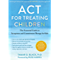 ACT for Treating Children: The Essential Guide to Acceptance and Commitment Therapy for Kids