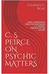 C. S. PEIRCE ON PSYCHIC MATTERS: MORE COMMENTARY FROM THE NEW FORUM – C. S. PEIRCE: PROPHET OF THE FUTURE (TRIADICS) Kindle Edition