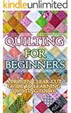 Quilting for Beginners: A Proven Clear Cut Guide to Learn Quilting Today! (Quilting in Arts, Crafts & Sewing, Quilting Books in Kindle Free, Quilting Mysteries, Quilting Book, Quilting Passion)