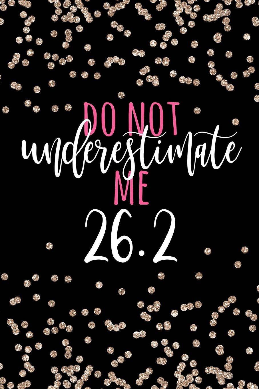 Download Do Not Underestimate Me 26.2: Marathon Gifts, Marathon Gift, Marathoner Gifts, 26.2, Marathon Notebook, Marathon Journal, Marathon Motivation for ... Birthday Gift, 6x9 college ruled notebook PDF