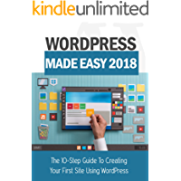 WordPress Made Easy 2018: The 10-Step Guide To Creating Your First Site Using WordPress
