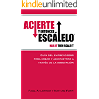 Acierte Y Entonces Escálelo (Nail It Then Scale It - Español): Guía Del Emprendedor Para Crear Y Administrar a Través De La Innovación