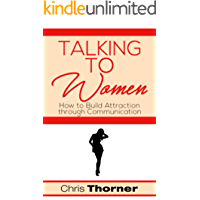 Talking to Women: How to Build Attraction through Communication (Sexuality, Relationships, Self Help, Body Language, Communication, Connecting Book 1)