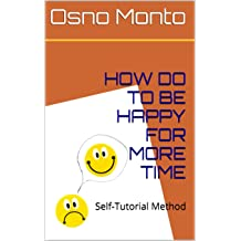 HOW DO TO BE HAPPY FOR MORE TIME: Self-Tutorial Method (Management Of Good Living Book 1) Dec 6, 2013