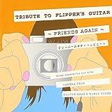 TRIBUTE TO FLIPPER'S GUITAR~FRIENDS AGAIN~フリッパーズ ギター トリビュート