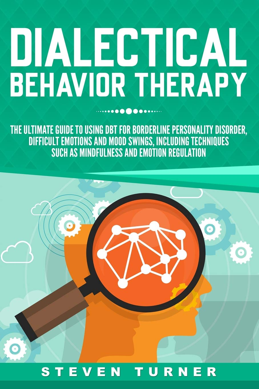 The Ultimate Guide for Using DBT for Borderline Personality Disorder, Difficult Emotions and Mood Swings, Including Techniques such as Mindfulness and Emotion Regulation - Steven Turner