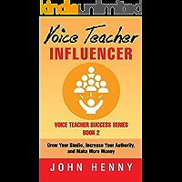 Voice Teacher Influencer: Grow Your Studio, Increase Your Authority, and Make More Money (Voice Teacher Success Book 2)